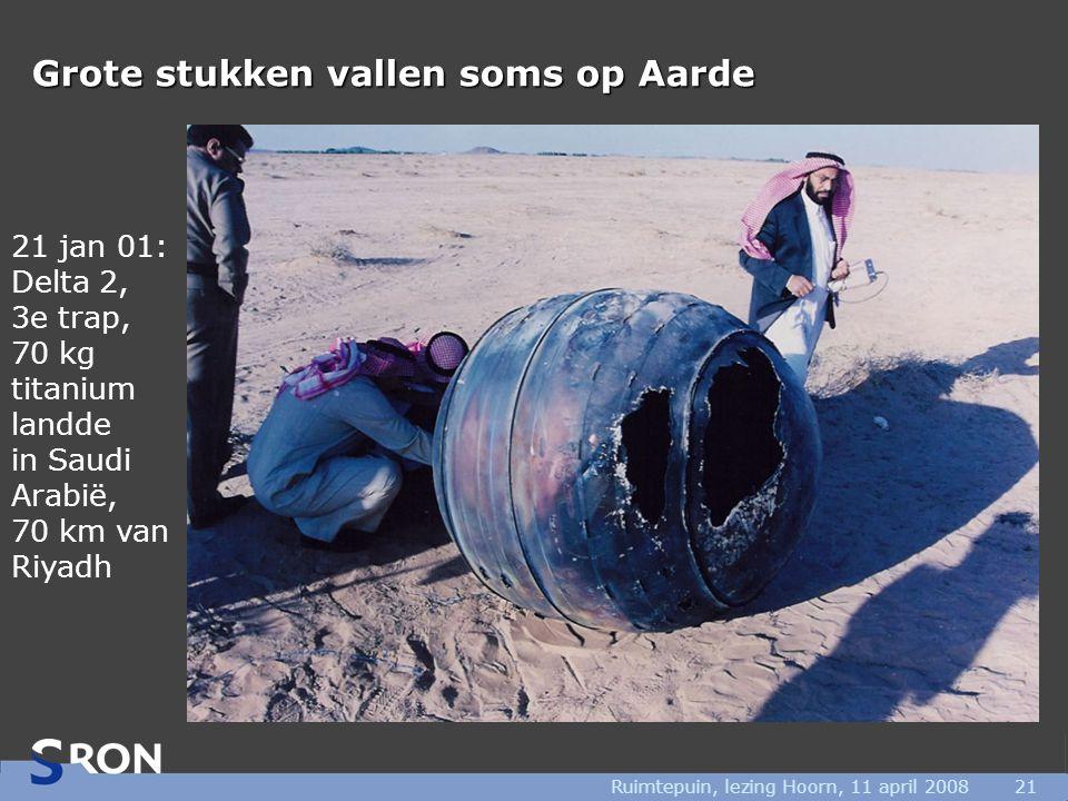 Ruimtepuin, lezing Hoorn, 11 april 200821 Grote stukken vallen soms op Aarde 21 jan 01: Delta 2, 3e trap, 70 kg titanium landde in Saudi Arabië, 70 km van Riyadh