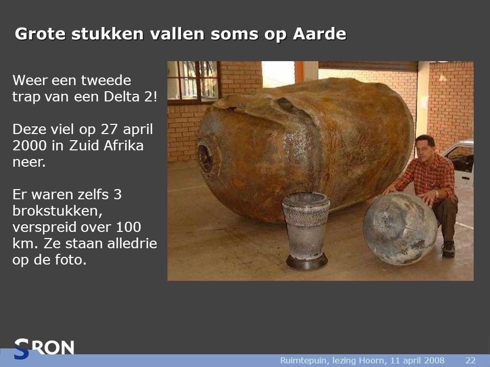 Ruimtepuin, lezing Hoorn, 11 april 200822 Grote stukken vallen soms op Aarde Weer een tweede trap van een Delta 2! Deze viel op 27 april 2000 in Zuid