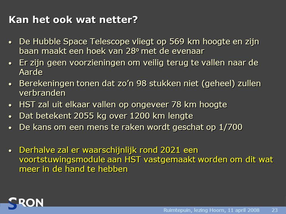 Ruimtepuin, lezing Hoorn, 11 april 200823 Kan het ook wat netter? • De Hubble Space Telescope vliegt op 569 km hoogte en zijn baan maakt een hoek van