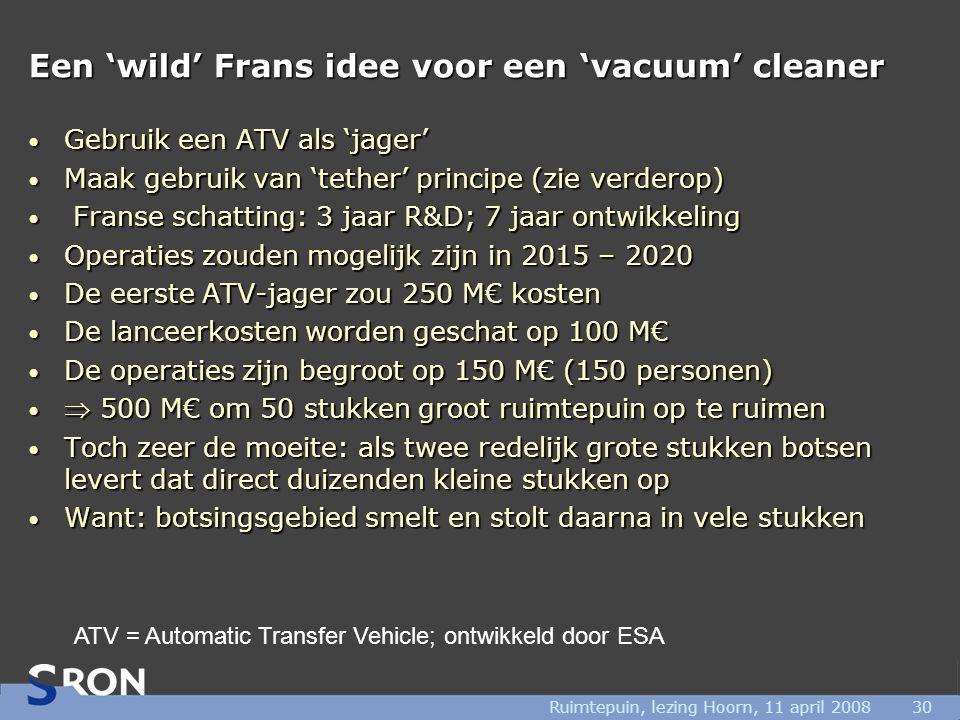 Ruimtepuin, lezing Hoorn, 11 april 200830 Een 'wild' Frans idee voor een 'vacuum' cleaner • Gebruik een ATV als 'jager' • Maak gebruik van 'tether' principe (zie verderop) • Franse schatting: 3 jaar R&D; 7 jaar ontwikkeling • Operaties zouden mogelijk zijn in 2015 – 2020 • De eerste ATV-jager zou 250 M€ kosten • De lanceerkosten worden geschat op 100 M€ • De operaties zijn begroot op 150 M€ (150 personen) •  500 M€ om 50 stukken groot ruimtepuin op te ruimen • Toch zeer de moeite: als twee redelijk grote stukken botsen levert dat direct duizenden kleine stukken op • Want: botsingsgebied smelt en stolt daarna in vele stukken ATV = Automatic Transfer Vehicle; ontwikkeld door ESA