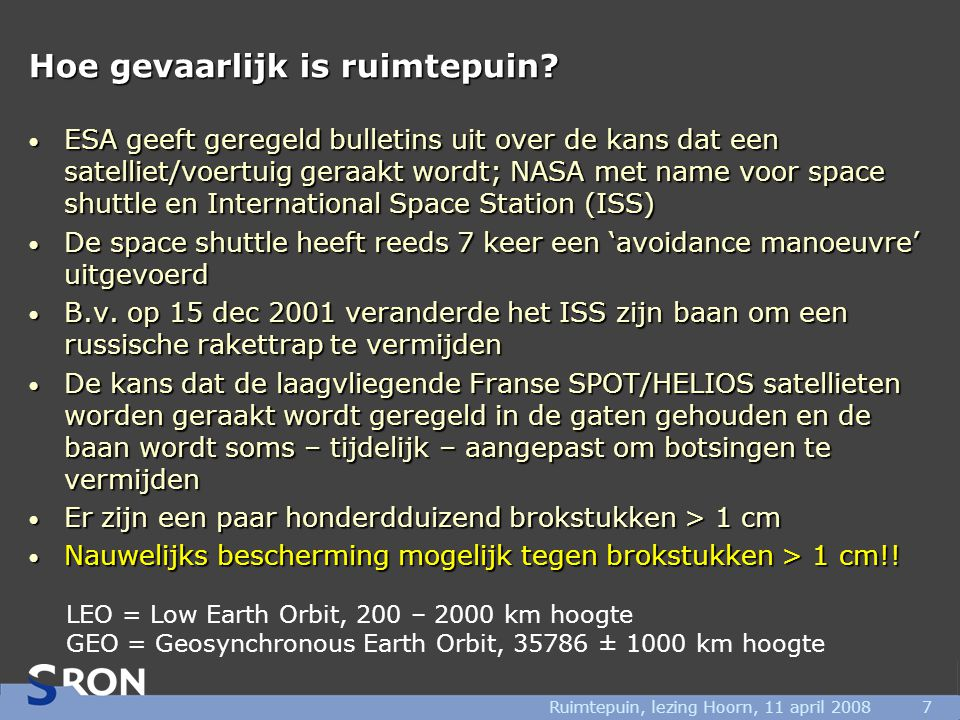 Ruimtepuin, lezing Hoorn, 11 april 20087 Hoe gevaarlijk is ruimtepuin? • ESA geeft geregeld bulletins uit over de kans dat een satelliet/voertuig gera