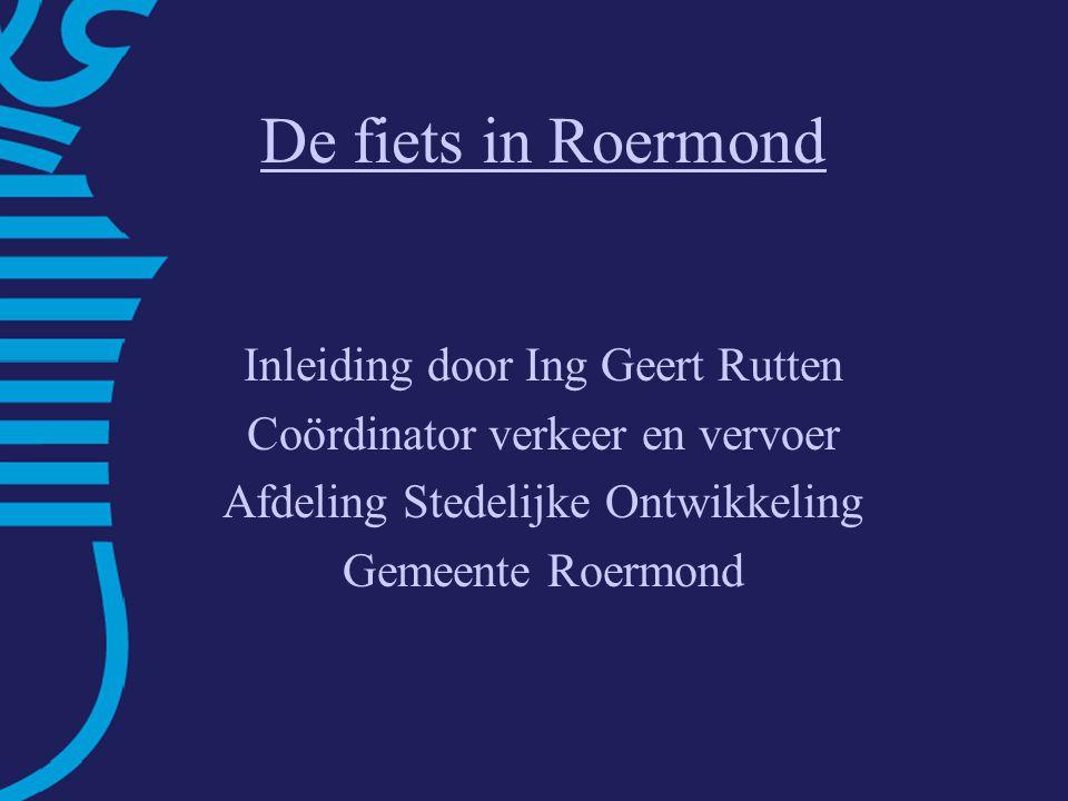 De fiets in Roermond Inleiding door Ing Geert Rutten Coördinator verkeer en vervoer Afdeling Stedelijke Ontwikkeling Gemeente Roermond