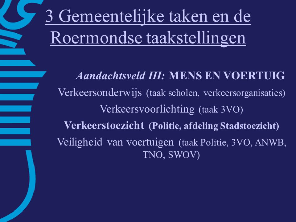 3 Gemeentelijke taken en de Roermondse taakstellingen Aandachtsveld III: MENS EN VOERTUIG Verkeersonderwijs (taak scholen, verkeersorganisaties) Verkeersvoorlichting (taak 3VO) Verkeerstoezicht (Politie, afdeling Stadstoezicht) Veiligheid van voertuigen (taak Politie, 3VO, ANWB, TNO, SWOV)