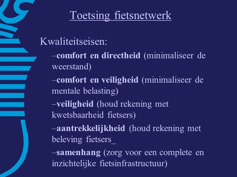 Toetsing fietsnetwerk Kwaliteitseisen: –comfort en directheid (minimaliseer de weerstand) –comfort en veiligheid (minimaliseer de mentale belasting) –veiligheid (houd rekening met kwetsbaarheid fietsers) –aantrekkelijkheid (houd rekening met beleving fietsers_ –samenhang (zorg voor een complete en inzichtelijke fietsinfrastructuur)