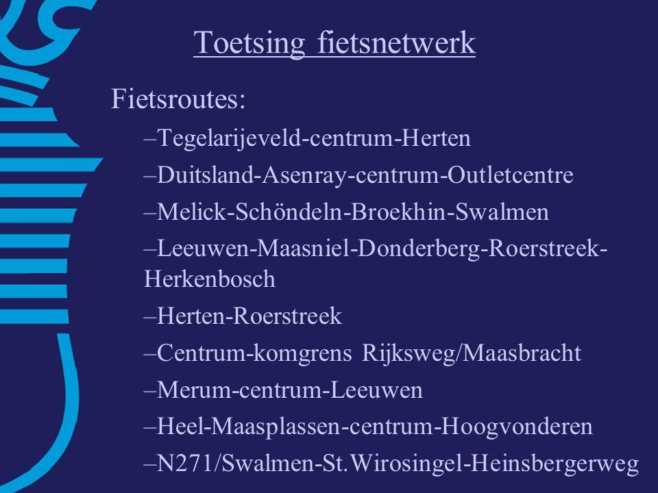 Toetsing fietsnetwerk Fietsroutes: –Tegelarijeveld-centrum-Herten –Duitsland-Asenray-centrum-Outletcentre –Melick-Schöndeln-Broekhin-Swalmen –Leeuwen-Maasniel-Donderberg-Roerstreek- Herkenbosch –Herten-Roerstreek –Centrum-komgrens Rijksweg/Maasbracht –Merum-centrum-Leeuwen –Heel-Maasplassen-centrum-Hoogvonderen –N271/Swalmen-St.Wirosingel-Heinsbergerweg