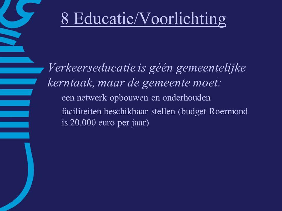 8 Educatie/Voorlichting Verkeerseducatie is géén gemeentelijke kerntaak, maar de gemeente moet: een netwerk opbouwen en onderhouden faciliteiten beschikbaar stellen (budget Roermond is 20.000 euro per jaar)