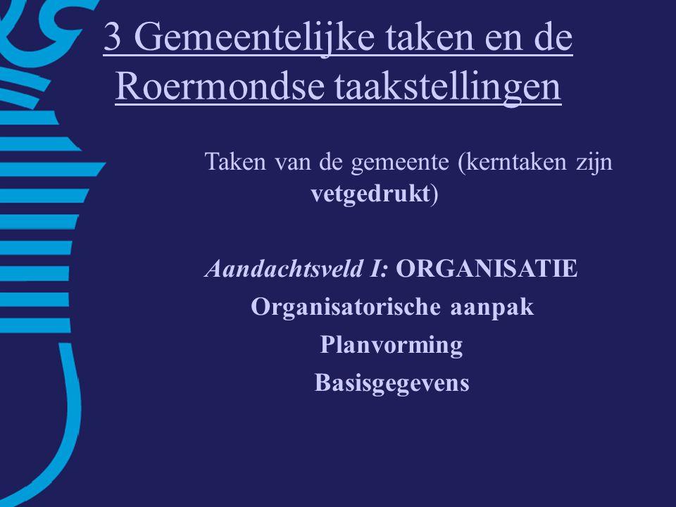 3 Gemeentelijke taken en de Roermondse taakstellingen Taken van de gemeente (kerntaken zijn vetgedrukt) Aandachtsveld I: ORGANISATIE Organisatorische aanpak Planvorming Basisgegevens