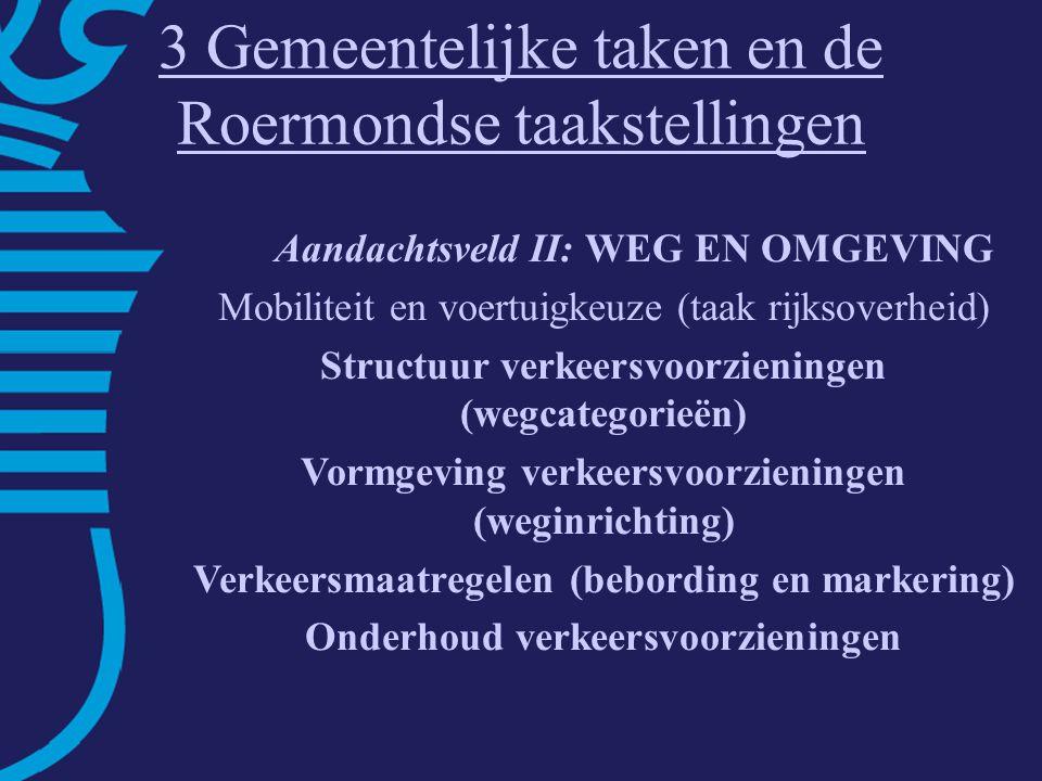 3 Gemeentelijke taken en de Roermondse taakstellingen Aandachtsveld II: WEG EN OMGEVING Mobiliteit en voertuigkeuze (taak rijksoverheid) Structuur verkeersvoorzieningen (wegcategorieën) Vormgeving verkeersvoorzieningen (weginrichting) Verkeersmaatregelen (bebording en markering) Onderhoud verkeersvoorzieningen