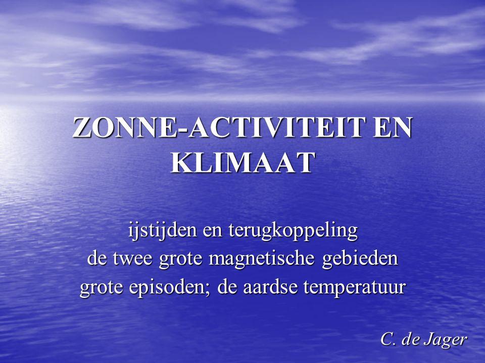 ZONNE-ACTIVITEIT EN KLIMAAT ijstijden en terugkoppeling de twee grote magnetische gebieden grote episoden; de aardse temperatuur C. de Jager C. de Jag