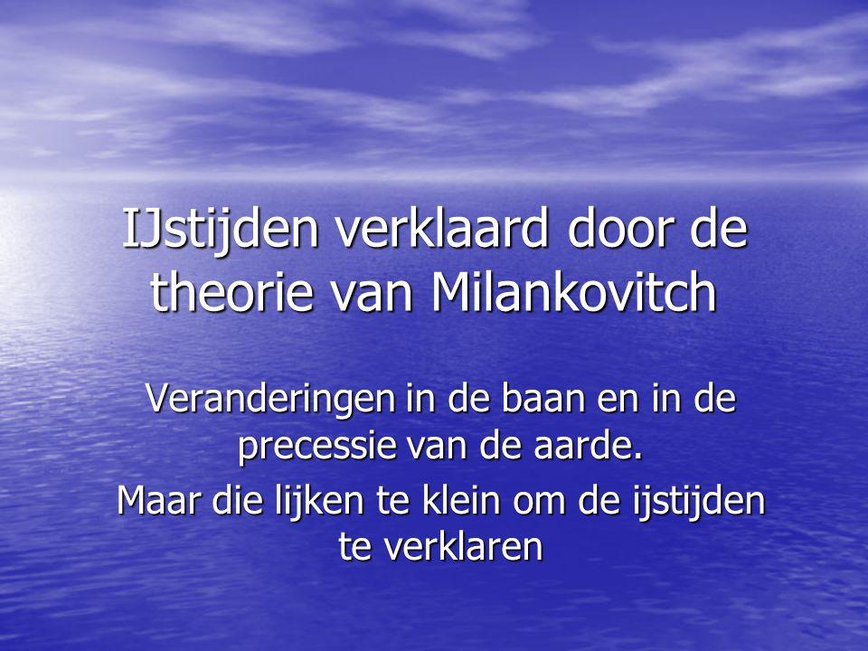 IJstijden verklaard door de theorie van Milankovitch Veranderingen in de baan en in de precessie van de aarde. Maar die lijken te klein om de ijstijde