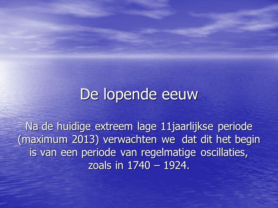 De lopende eeuw Na de huidige extreem lage 11jaarlijkse periode (maximum 2013) verwachten we dat dit het begin is van een periode van regelmatige oscillaties, zoals in 1740 – 1924.