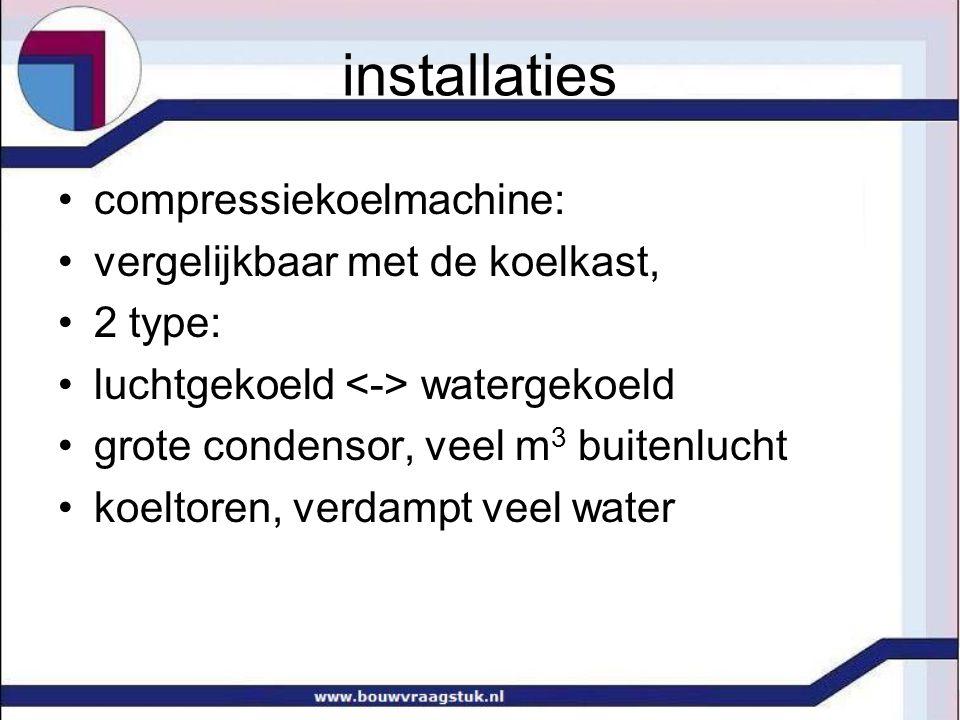 •compressiekoelmachine: •vergelijkbaar met de koelkast, •2 type: •luchtgekoeld watergekoeld •grote condensor, veel m 3 buitenlucht •koeltoren, verdamp