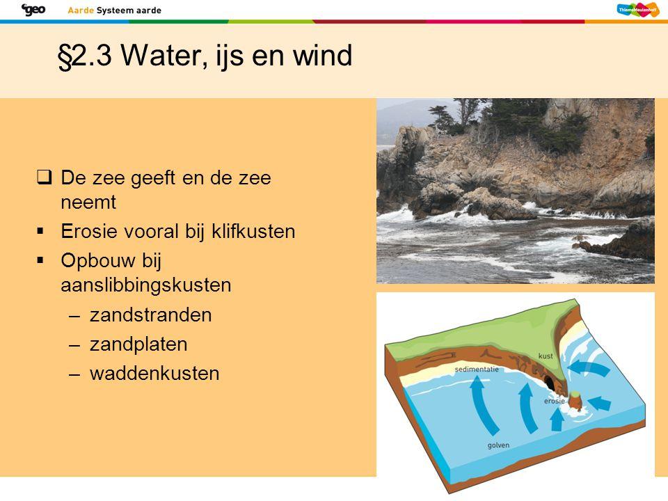 §2.3 Water, ijs en wind  De zee geeft en de zee neemt  Erosie vooral bij klifkusten  Opbouw bij aanslibbingskusten –zandstranden –zandplaten –wadde