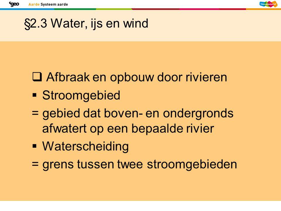 §2.3 Water, ijs en wind  Afbraak en opbouw door rivieren  Stroomgebied = gebied dat boven- en ondergronds afwatert op een bepaalde rivier  Watersch