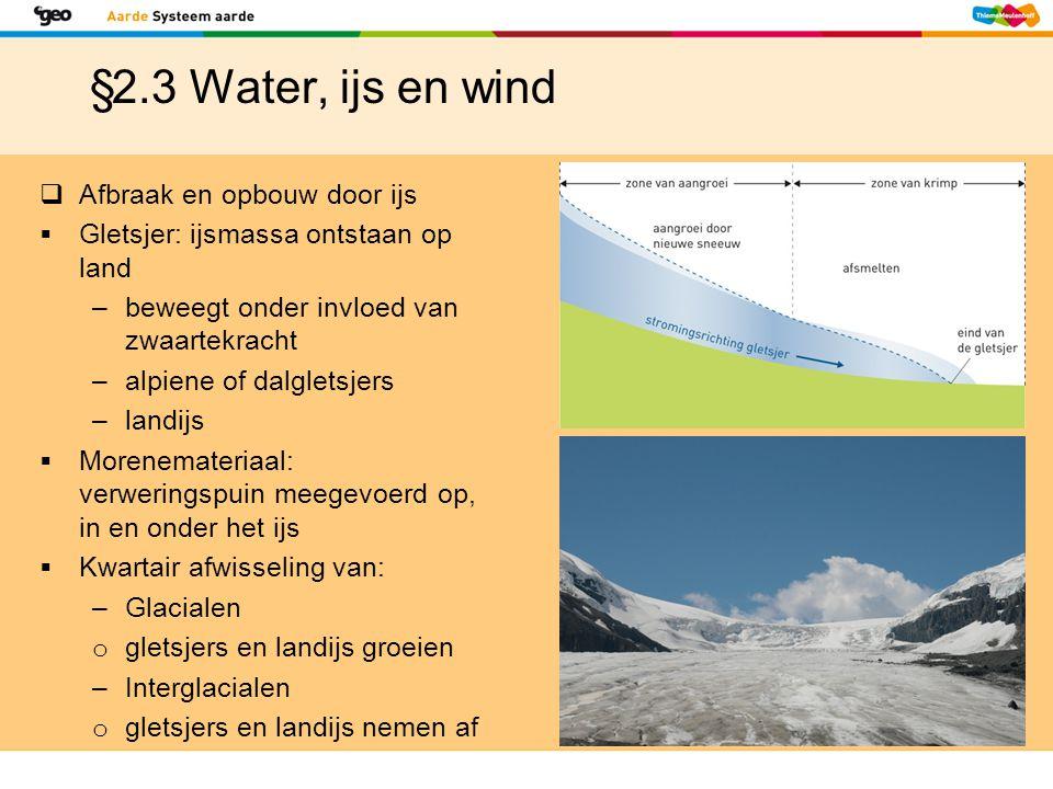§2.3 Water, ijs en wind  Afbraak en opbouw door ijs  Gletsjer: ijsmassa ontstaan op land –beweegt onder invloed van zwaartekracht –alpiene of dalgle