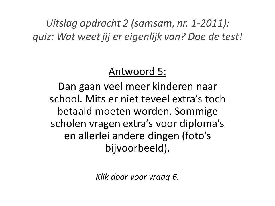 Uitslag opdracht 2 (samsam, nr. 1-2011): quiz: Wat weet jij er eigenlijk van? Doe de test! Antwoord 5: Dan gaan veel meer kinderen naar school. Mits e