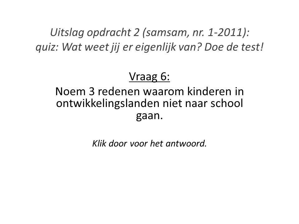 Uitslag opdracht 2 (samsam, nr. 1-2011): quiz: Wat weet jij er eigenlijk van? Doe de test! Vraag 6: Noem 3 redenen waarom kinderen in ontwikkelingslan