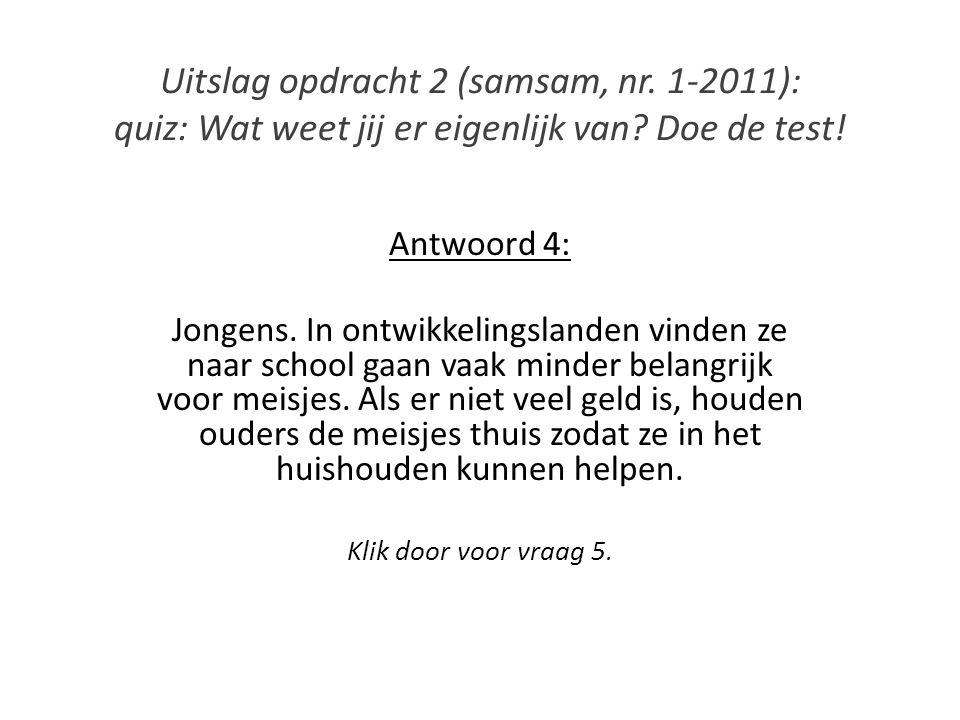 Uitslag opdracht 2 (samsam, nr. 1-2011): quiz: Wat weet jij er eigenlijk van? Doe de test! Antwoord 4: Jongens. In ontwikkelingslanden vinden ze naar