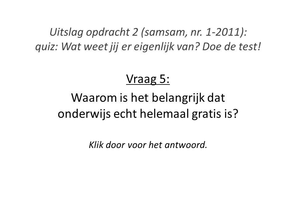 Uitslag opdracht 2 (samsam, nr. 1-2011): quiz: Wat weet jij er eigenlijk van? Doe de test! Vraag 5: Waarom is het belangrijk dat onderwijs echt helema