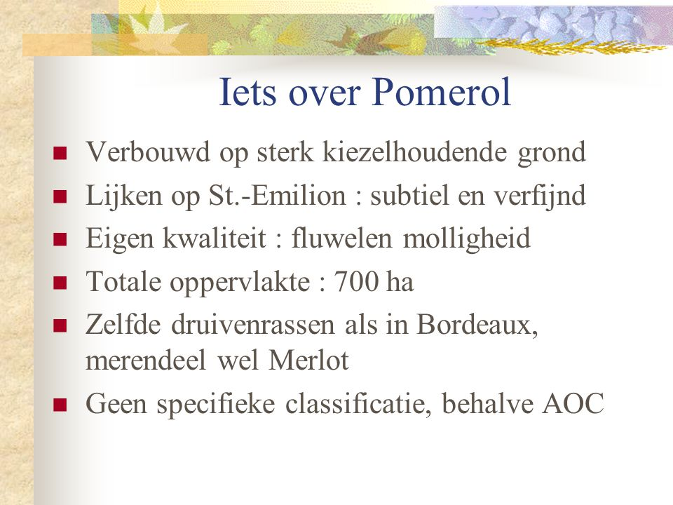 Iets over Pomerol  Verbouwd op sterk kiezelhoudende grond  Lijken op St.-Emilion : subtiel en verfijnd  Eigen kwaliteit : fluwelen molligheid  Tot
