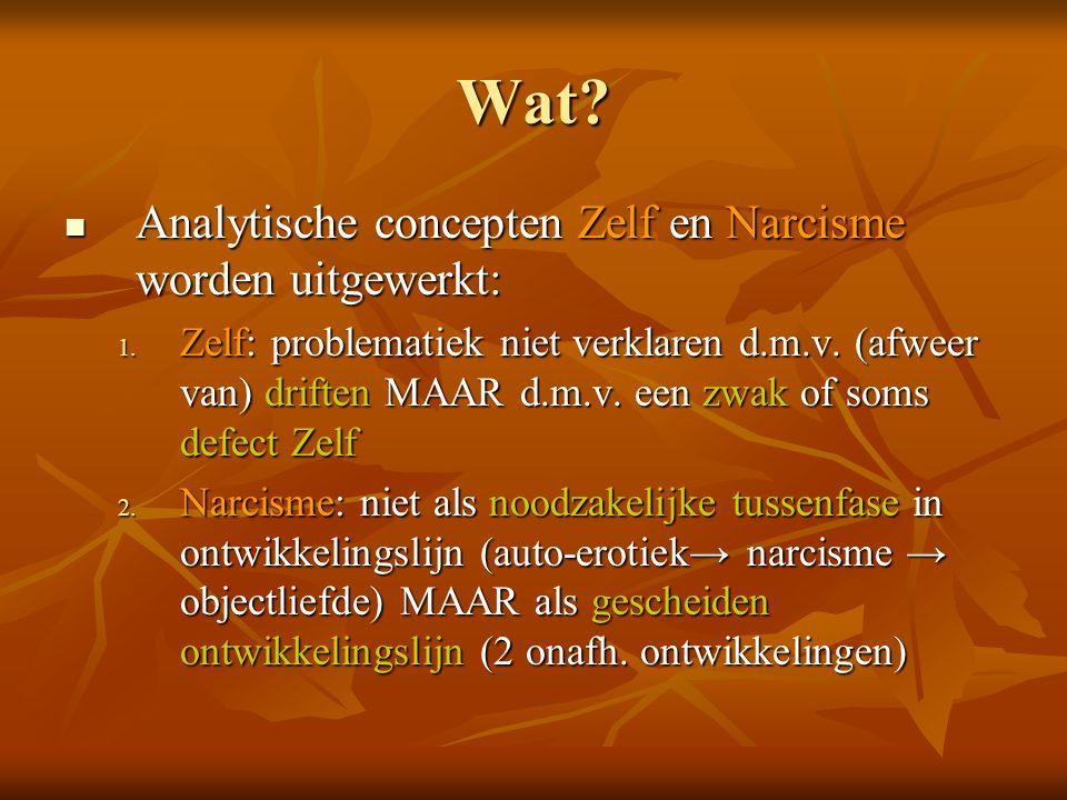 Wat?  Analytische concepten Zelf en Narcisme worden uitgewerkt: 1. Zelf: problematiek niet verklaren d.m.v. (afweer van) driften MAAR d.m.v. een zwak