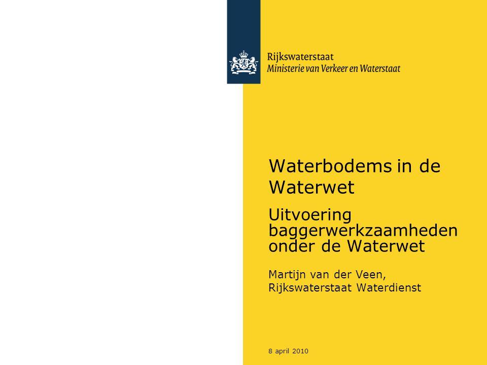 8 april 2010 Waterbodems in de Waterwet Uitvoering baggerwerkzaamheden onder de Waterwet Martijn van der Veen, Rijkswaterstaat Waterdienst