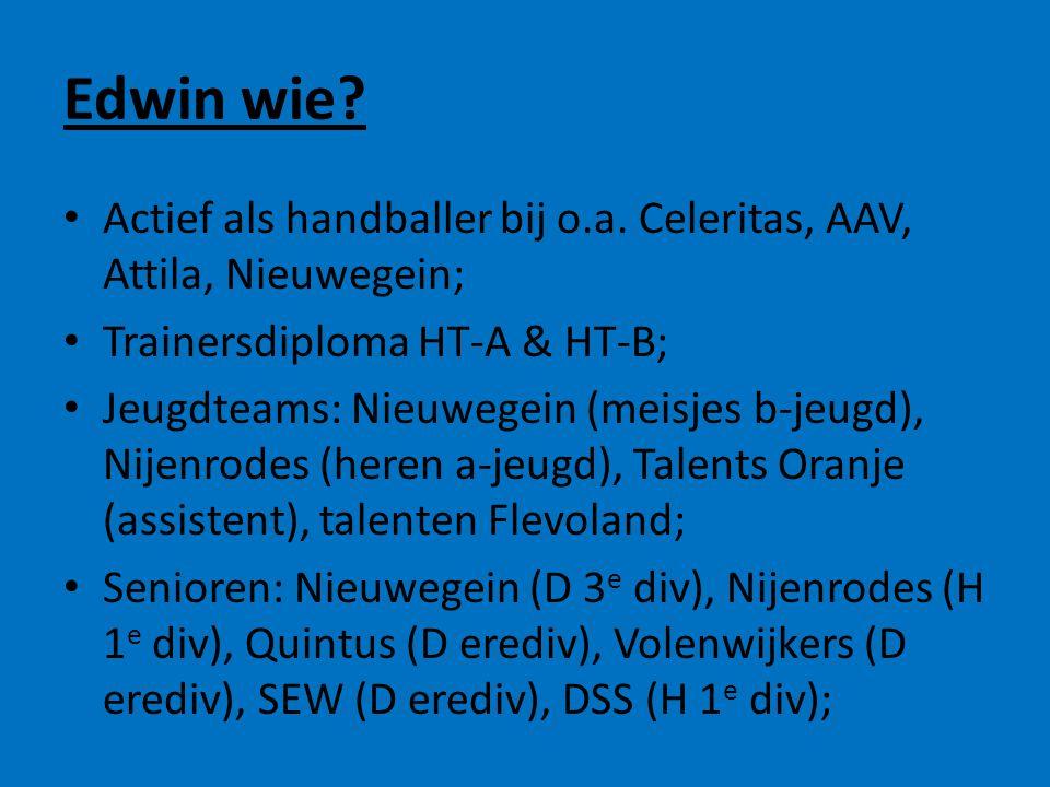 Edwin wie? • Actief als handballer bij o.a. Celeritas, AAV, Attila, Nieuwegein; • Trainersdiploma HT-A & HT-B; • Jeugdteams: Nieuwegein (meisjes b-jeu