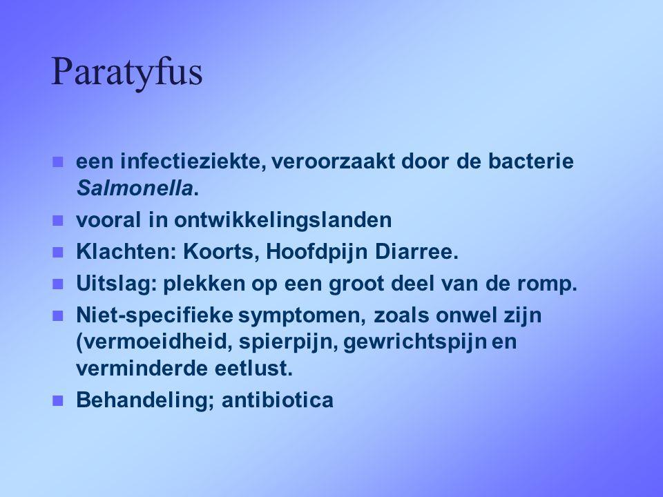 Paratyfus  een infectieziekte, veroorzaakt door de bacterie Salmonella.  vooral in ontwikkelingslanden  Klachten: Koorts, Hoofdpijn Diarree.  Uits