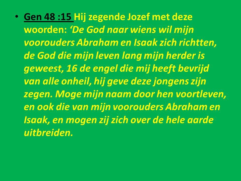 • Gen 48 :15 Hij zegende Jozef met deze woorden: 'De God naar wiens wil mijn voorouders Abraham en Isaak zich richtten, de God die mijn leven lang mij