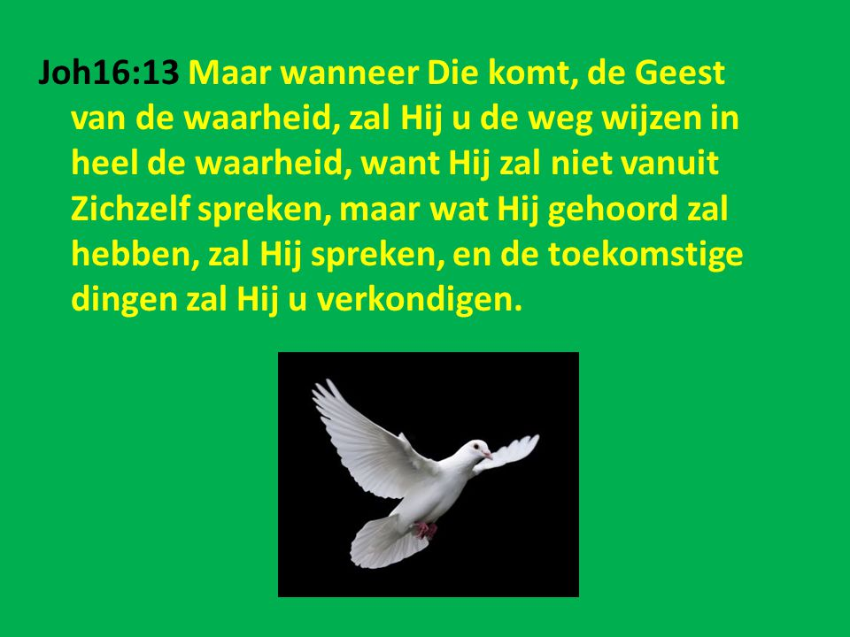 Joh16:13 Maar wanneer Die komt, de Geest van de waarheid, zal Hij u de weg wijzen in heel de waarheid, want Hij zal niet vanuit Zichzelf spreken, maar
