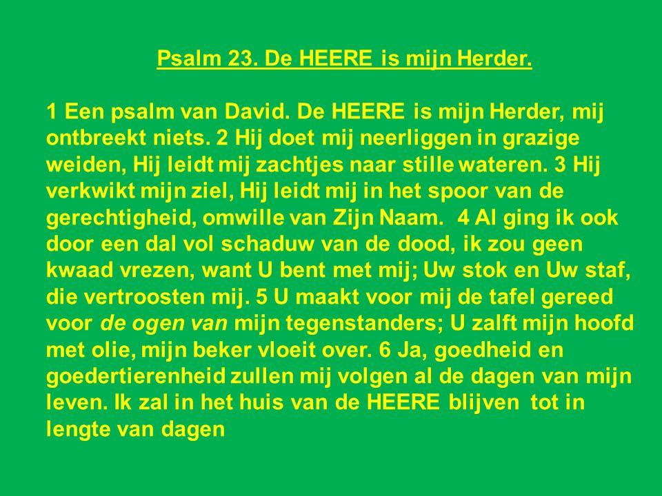 Psalm 23. De HEERE is mijn Herder. 1 Een psalm van David. De HEERE is mijn Herder, mij ontbreekt niets. 2 Hij doet mij neerliggen in grazige weiden, H