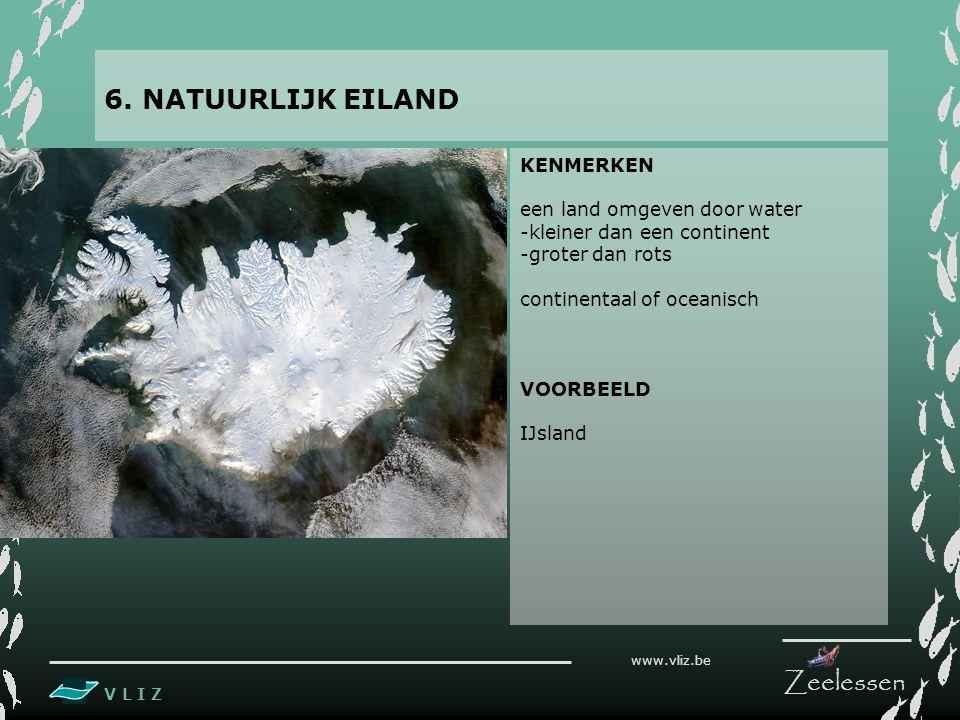 V L I Z www.vliz.be Zeelessen KENMERKEN een land omgeven door water -kleiner dan een continent -groter dan rots continentaal of oceanisch VOORBEELD IJsland 6.