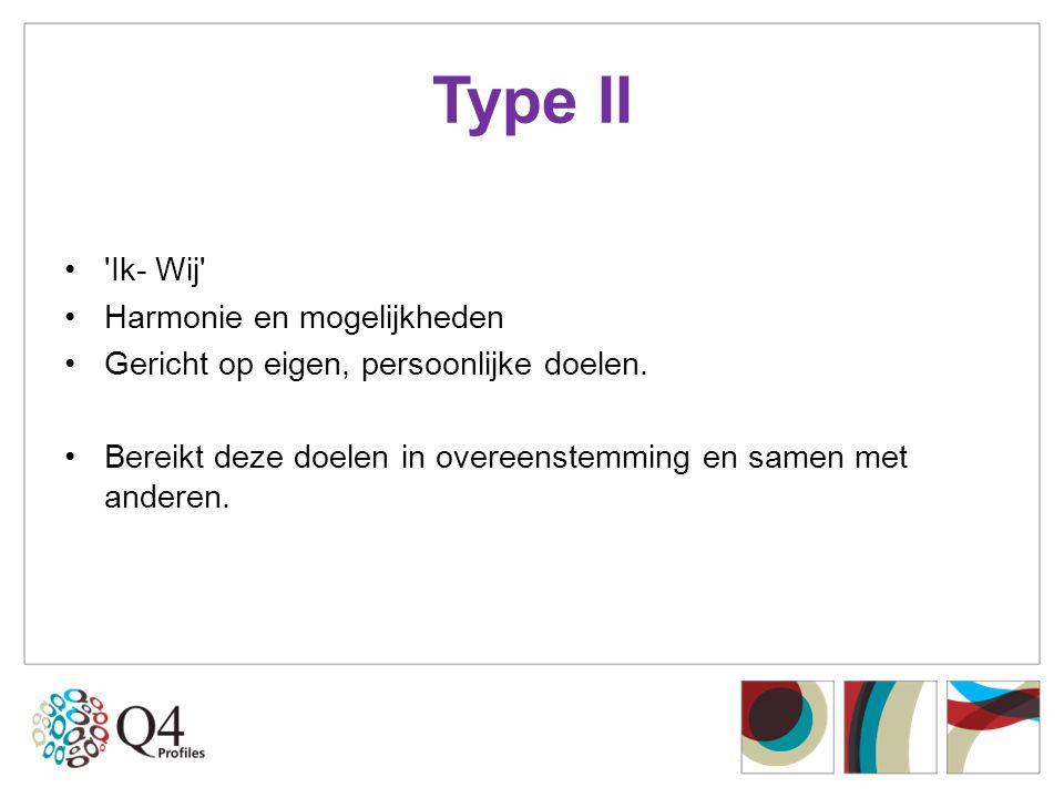 Type II •'Ik- Wij' •Harmonie en mogelijkheden •Gericht op eigen, persoonlijke doelen. •Bereikt deze doelen in overeenstemming en samen met anderen.