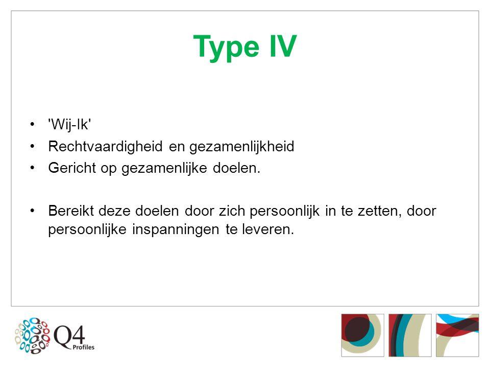 Type IV •'Wij-Ik' •Rechtvaardigheid en gezamenlijkheid •Gericht op gezamenlijke doelen. •Bereikt deze doelen door zich persoonlijk in te zetten, door