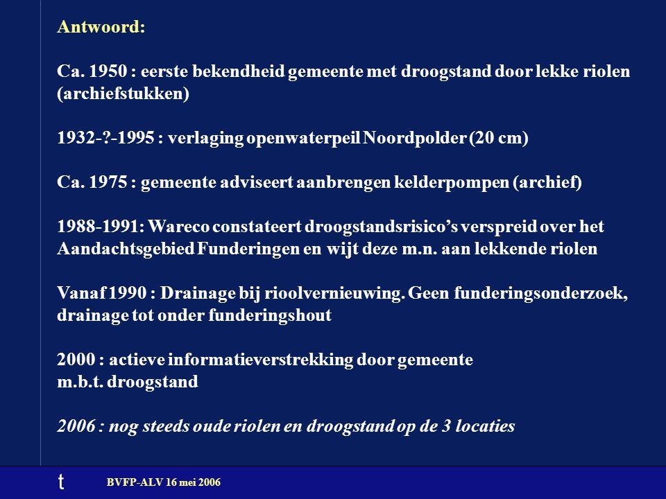 t BVFP-ALV 16 mei 2006 Antwoord: Ca. 1950 : eerste bekendheid gemeente met droogstand door lekke riolen (archiefstukken) 1932-?-1995 : verlaging openw