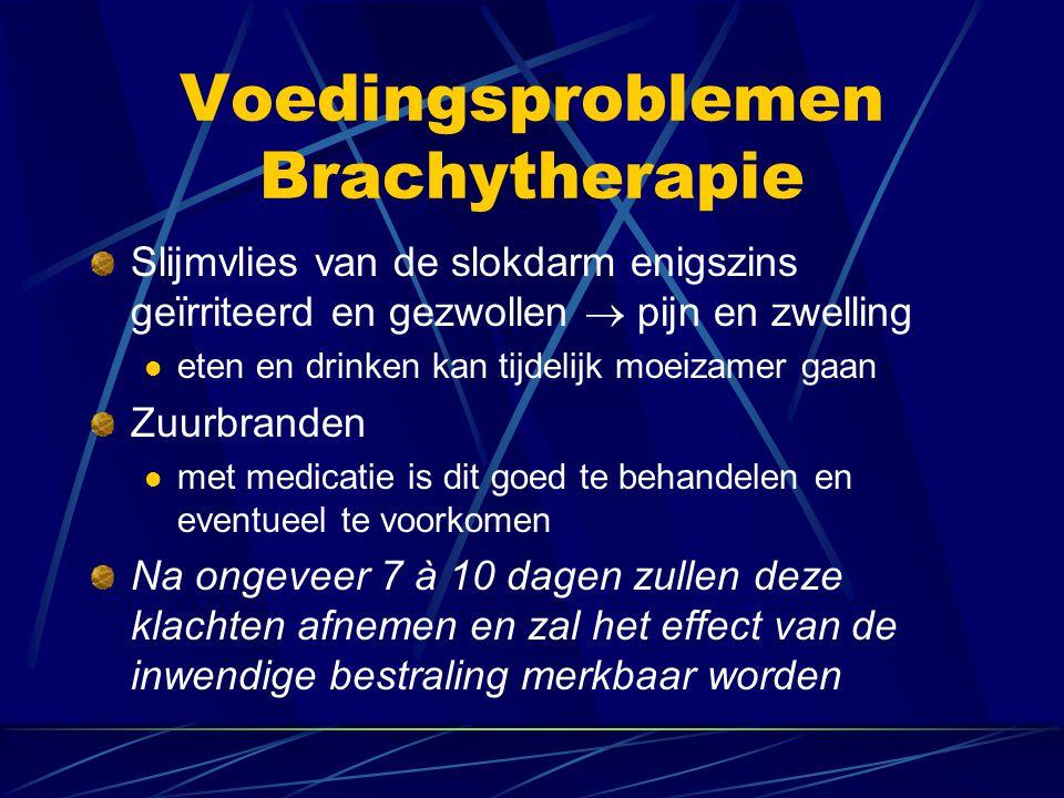 Voedingsproblemen Brachytherapie Slijmvlies van de slokdarm enigszins geïrriteerd en gezwollen  pijn en zwelling  eten en drinken kan tijdelijk moei