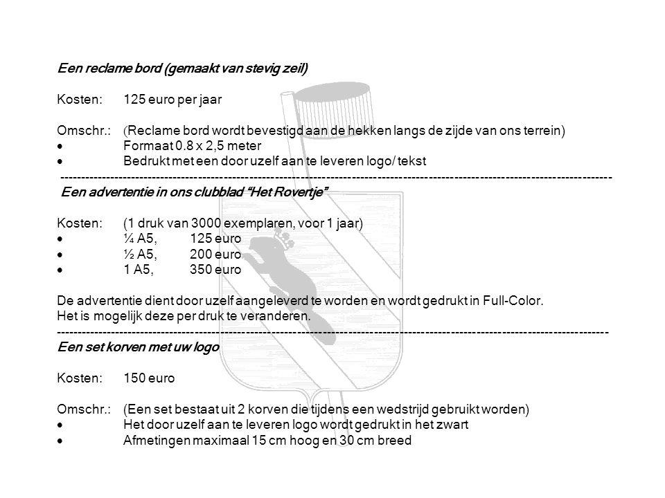 Een reclame bord (gemaakt van stevig zeil) Kosten: 125 euro per jaar Omschr.: ( Reclame bord wordt bevestigd aan de hekken langs de zijde van ons terrein)  Formaat 0.8 x 2,5 meter  Bedrukt met een door uzelf aan te leveren logo/ tekst ---------------------------------------------------------------------------------------------------------------------------------- Een advertentie in ons clubblad Het Rovertje Kosten: (1 druk van 3000 exemplaren, voor 1 jaar)  ¼ A5, 125 euro  ½ A5, 200 euro  1 A5, 350 euro De advertentie dient door uzelf aangeleverd te worden en wordt gedrukt in Full-Color.