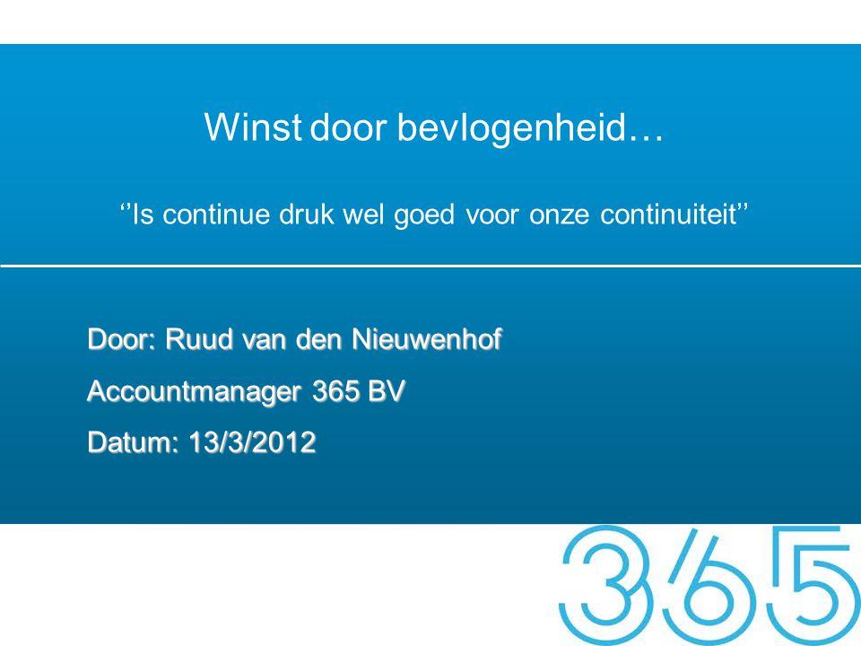 Winst door bevlogenheid… ''Is continue druk wel goed voor onze continuiteit'' Door: Ruud van den Nieuwenhof Accountmanager 365 BV Datum: 13/3/2012