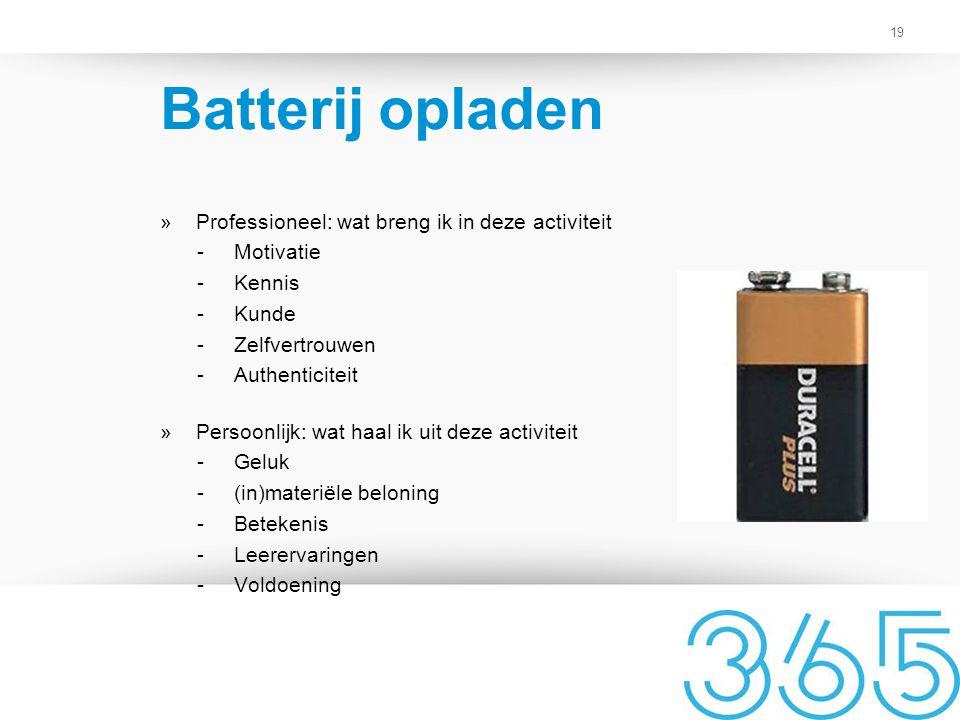 19 Batterij opladen »Professioneel: wat breng ik in deze activiteit -Motivatie -Kennis -Kunde -Zelfvertrouwen -Authenticiteit »Persoonlijk: wat haal i