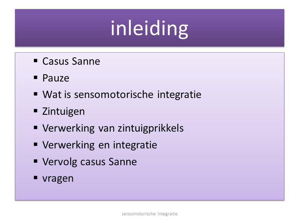 inleiding  Casus Sanne  Pauze  Wat is sensomotorische integratie  Zintuigen  Verwerking van zintuigprikkels  Verwerking en integratie  Vervolg