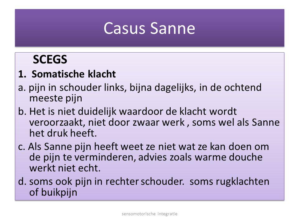 Casus Sanne SCEGS 1. Somatische klacht a. pijn in schouder links, bijna dagelijks, in de ochtend meeste pijn b. Het is niet duidelijk waardoor de klac