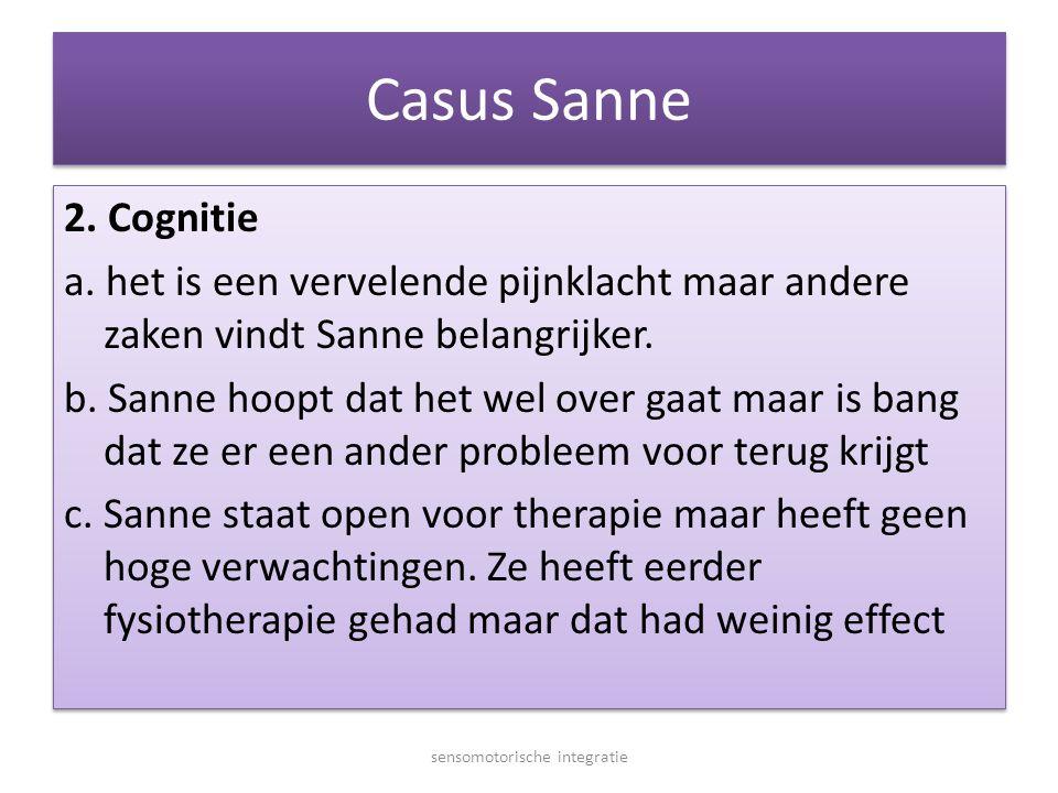 Casus Sanne 2. Cognitie a. het is een vervelende pijnklacht maar andere zaken vindt Sanne belangrijker. b. Sanne hoopt dat het wel over gaat maar is b