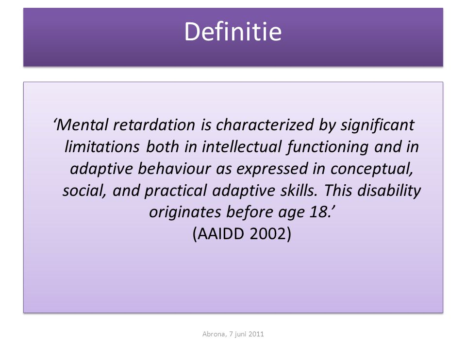 Definitie 'Mental retardation is characterized by significant limitations both in intellectual functioning and in adaptive behaviour as expressed in conceptual, social, and practical adaptive skills.