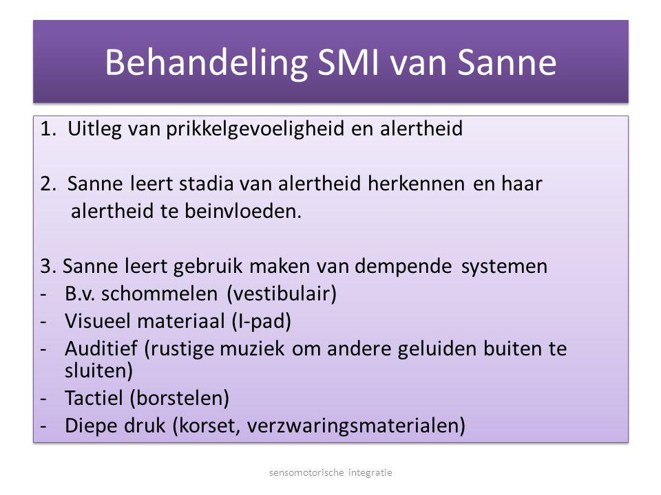 Behandeling SMI van Sanne 1. Uitleg van prikkelgevoeligheid en alertheid 2. Sanne leert stadia van alertheid herkennen en haar alertheid te beinvloede