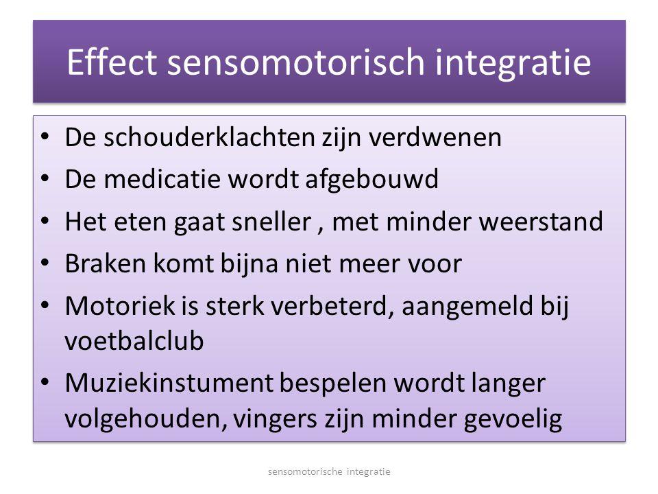 Effect sensomotorisch integratie • De schouderklachten zijn verdwenen • De medicatie wordt afgebouwd • Het eten gaat sneller, met minder weerstand • B