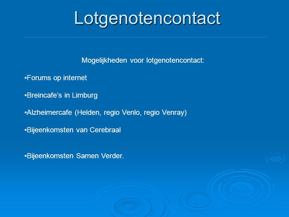 Lotgenotencontact Mogelijkheden voor lotgenotencontact: •Forums op internet •Breincafe's in Limburg •Alzheimercafe (Helden, regio Venlo, regio Venray)