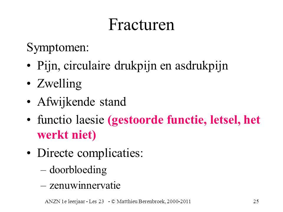 ANZN 1e leerjaar - Les 23 - © Matthieu Berenbroek, 2000-201126 Fracturen Complicaties: •Standafwijking en vertraagde groei •Vetembolie (beenmerg) •avasculaire (zonder bloedvaten) necrose (weefsel degeneratie) •Door immobiliteit trombose