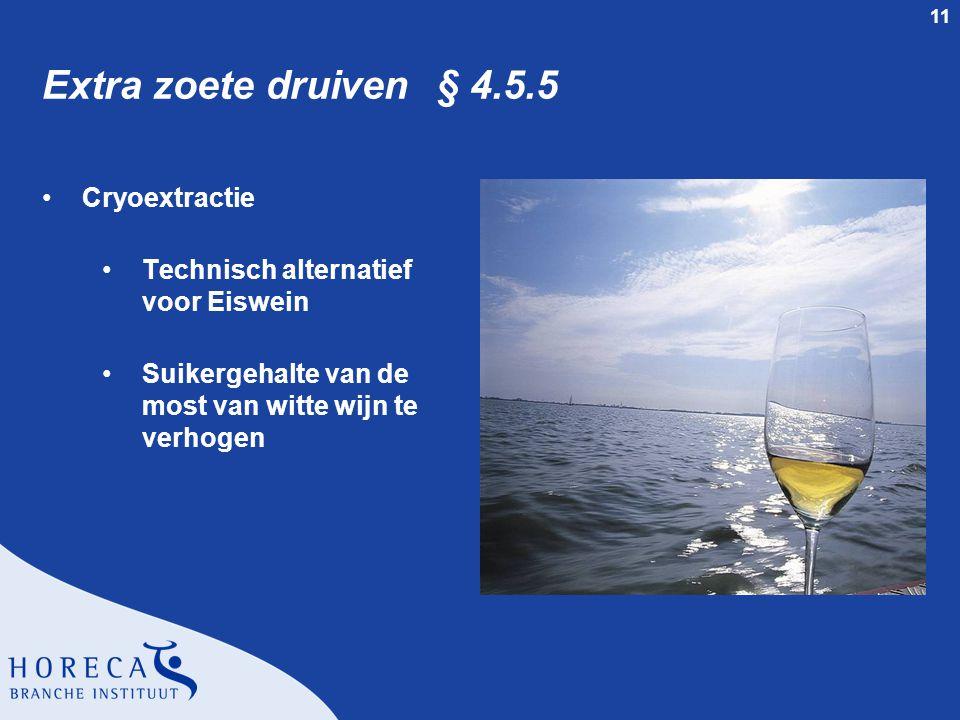 11 Extra zoete druiven § 4.5.5 •Cryoextractie •Technisch alternatief voor Eiswein •Suikergehalte van de most van witte wijn te verhogen
