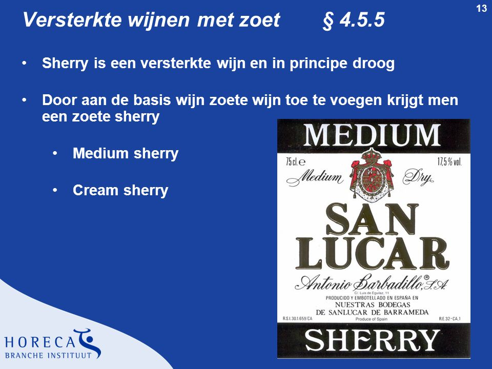 13 Versterkte wijnen met zoet § 4.5.5 •Sherry is een versterkte wijn en in principe droog •Door aan de basis wijn zoete wijn toe te voegen krijgt men