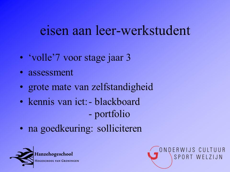 eisen aan leer-werkstudent •'volle'7 voor stage jaar 3 •assessment •grote mate van zelfstandigheid •kennis van ict:- blackboard - portfolio •na goedke